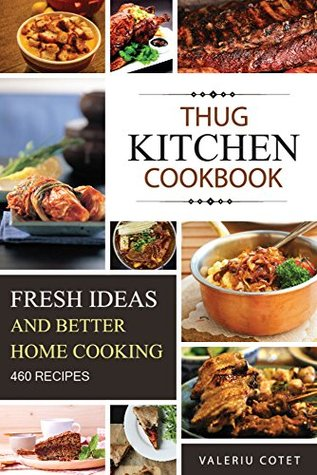 Thug Kitchen Cookbook: Fresh Ideas. Better Home Cooking. 460 Recipes Cookbook (50 vegetarian , 21 healthy and dieting recipes, 30 quick recipes,50 chicken,130 ... recipes,84 cupcakes, 50 cookies, 50 pies)