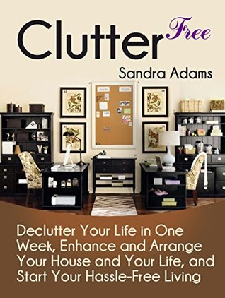 Clutter Free: Declutter Your Life in One Week, Enhance and Arrange Your House and Your Life, and Start Your Hassle-Free Living (Clutter Free Books, clutter free revolution, clutter free home)