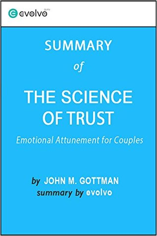 The Science of Trust: Summary of the Key Ideas - Original Book by John M. Gottman: Emotional Attunement for Couples