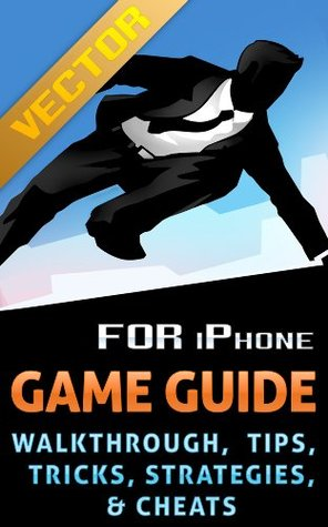 The NEW (2015) Complete Guide to: Vector Game Cheats AND Guide Tips & Tricks, Strategy, Walkthrough, Secrets, Download the game, Codes, Gameplay and MORE!