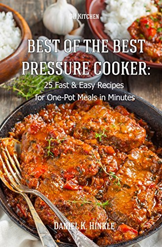 Best Of The Best Pressure Cooker: 25 Fast & Easy Recipes for One-Pot Meals in Minutes (DH Kitchen Book 18)