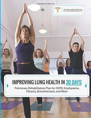 Improving Lung Health in 30 Days: Pulmonary Rehabilitation Plan for COPD, Emphysema, Fibrosis, Bronchiectasis and More