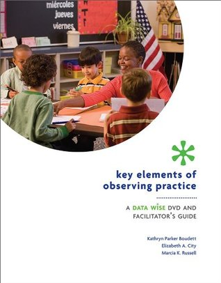 Key Elements of Observing Practice: A Data Wise DVD and Facilitator s Guide