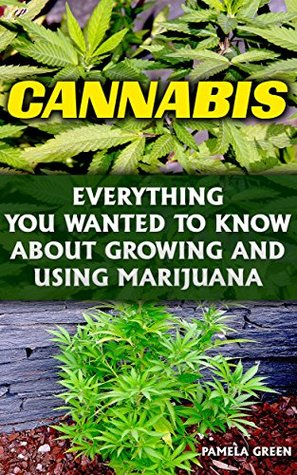 Cannabis: Everything You Wanted To Know About Growing And Using Marijuana: