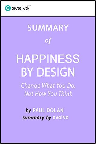 Happiness by Design: Summary of the Key Ideas - Original Book by Paul Dolan: Change What You Do, Not How You Think