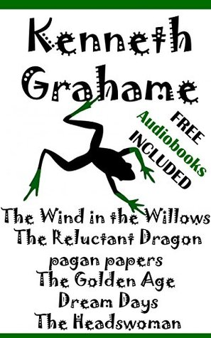 Kenneth Grahame: Illustrated The Wind in the Willows, The Reluctant Dragon, Pagan papers, The Golden Age, Dream Days and The Headswoman