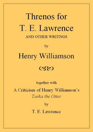 Threnos for T. E. Lawrence and Other Writings: [with] A Criticism of Henry Williamson's Tarka the Otter, by T. E. Lawrence