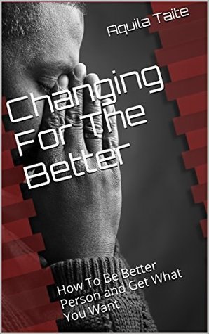 Changing For The Better: How To Be A Better Person and Get What You Want