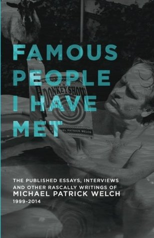 Famous People I Have Met: the published essays, interviews and other rascally writings of Michael Patrick Welch