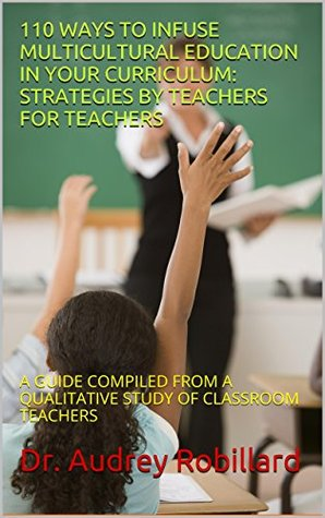 110 WAYS TO INFUSE MULTICULTURAL EDUCATION IN YOUR CURRICULUM: STRATEGIES BY TEACHERS FOR TEACHERS: A GUIDE COMPILED FROM A QUALITATIVE STUDY OF CLASSROOM TEACHERS