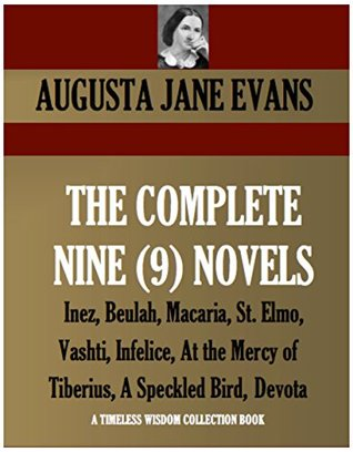 COMPLETE 9-NOVEL COLLECTION. Inez, Beulah, Macaria, St. Elmo, Vashti, Infelice, At the Mercy of Tiberius, A Speckled Bird, Devota (Timeless Wisdom Collection Book 4030)