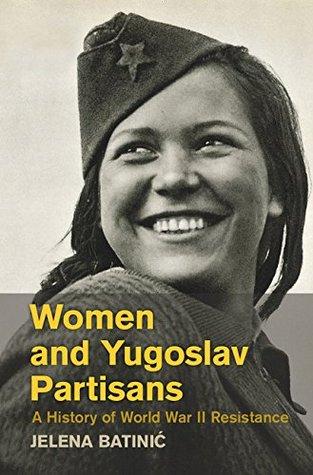 Women and Yugoslav Partisans: A History of World War II Resistance
