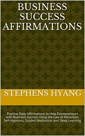 Business Success Affirmations: Positive Daily Affirmations to Help Entrepreneurs with Business Success Using the Law of Attraction, Self-Hypnosis, Guided Meditation and Sleep Learning