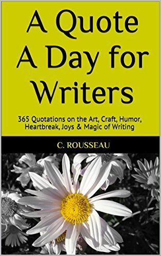 A Quote A Day for Writers: 365 Quotations on the Art, Craft, Humor, Heartbreak, Joys & Magic of Writing