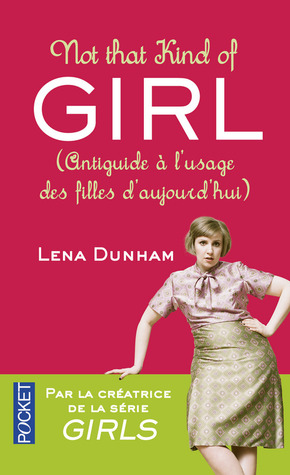 Not That Kind of Girl: Anti-guide à l'usage des filles d'aujourd'hui