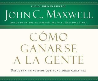 Como ganarse a la gente by John C. Maxwell