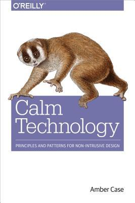 Calm Technology: Designing for Billions of Devices and the Internet of Things par Amber Case