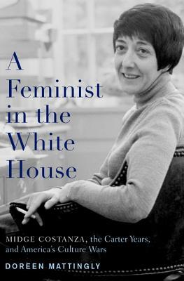 A Feminist in the White House: Midge Costanza, the Carter Years, and Americas Culture Wars