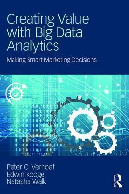 Creating Value with Big Data Analytics: Making Smarter Marketing Decisions por Peter C Verhoef, Edwin Kooge, Natasha Walk