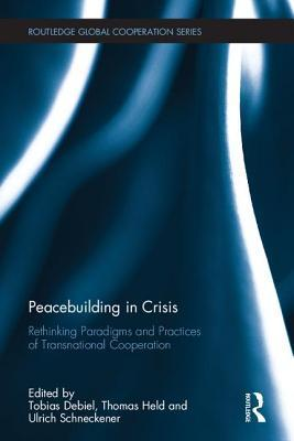 Peacebuilding in Crisis: Rethinking Paradigms and Practices of Transnational Cooperation