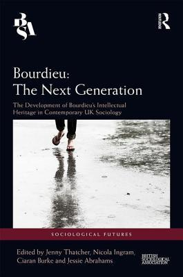 Bourdieu: The Next Generation: The Development of Bourdieu's Intellectual Heritage in Contemporary UK Sociology