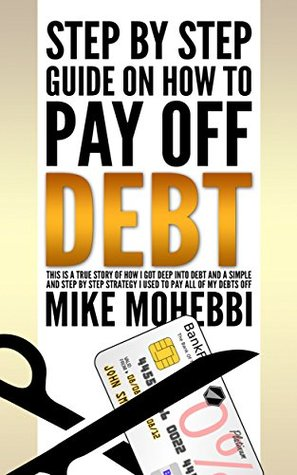 Ebooks How to pay off your credit card debt: . A Step By Step Guide On How To Pay Off Debt. The Story Of How I Got Deep Into Debt And How I managed to get out of Credit Card Debt Download PDF