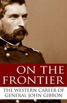 On the Frontier: The Western Career of General John Gibbon (Expanded, Annotated)
