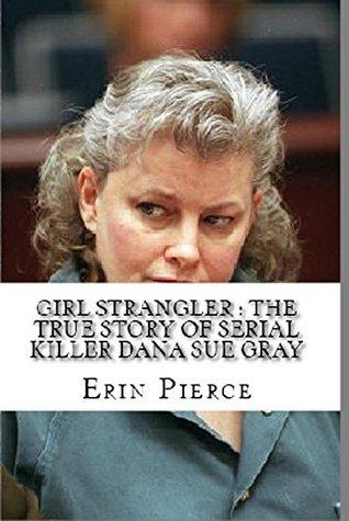 Girl Strangler : The True Story of Serial Killer Dana Sue Gray