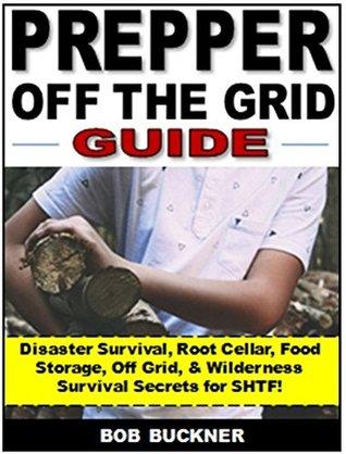 Prepper Off the Grid Survival: Disaster Survival, Root Cellar, Food Storage, Off Grid, & Wilderness Survival Secrets for SHTF!