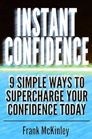 Instant Confidence: 9 Simple Ways to Supercharge Your Confidence Today (Leadership Book 8)