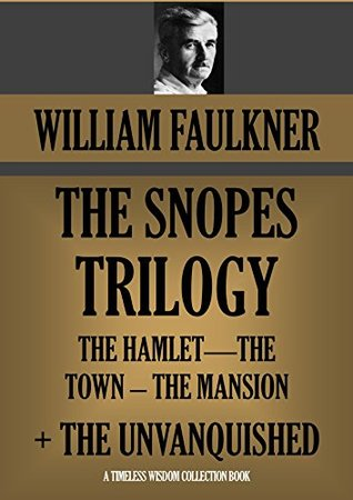 THE SNOPES TRILOGY (The Hamlet, The Town, The Mansion) + THE UNVANQUISHED: (Timeless Wisdom Collection Book 1112)
