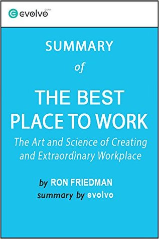 The Best Place to Work: Summary of the Key Ideas - Original Book by Ron Friedman: The Art and Science of Creating an Extraordinary Workplace