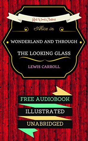 Alice in Wonderland And Through The Looking Glass: By Lewis Carroll & Illustrated (An Audiobook Free!)