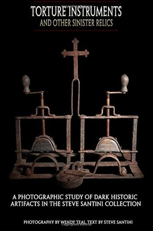 Torture Instruments and Other Sinister Relics: A photographic study of dark historic artifacts in the Steve Santini collection