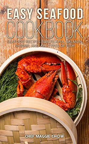 Easy Seafood Cookbook: Seafood Recipes for Tilapia, Salmon, Shrimp, and All Types of Fish (Seafood, Seafood Recipes, Seafood Cookbook, Fish Recipes, Fish Cookbook Book 1)