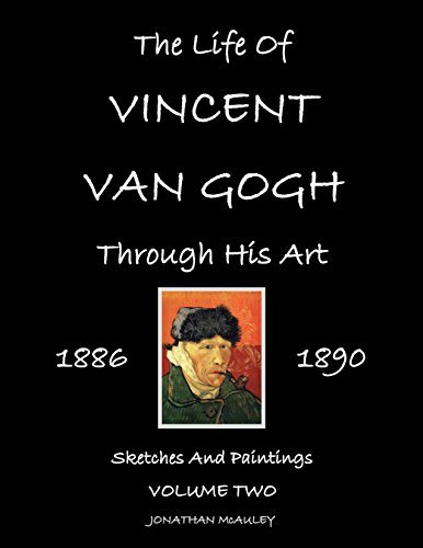 VINCENT Van GOGH: His Life Through His Art, Vol. 2 1886-1890: Rarely Seen Sketches And Paintings