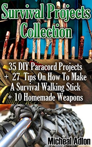Survival Projects Collection: 35 DIY Paracord Projects + 27 Tips On How To Make A Survival Walking Stick + 10 Homemade Weapons: (Prepper's Survival, ... Survival Books, Survival, Survival Books))