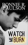 Watch Me Burn by Bonnie R. Paulson
