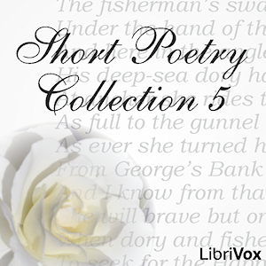 Short Poetry Collection 005 (Librivox Short Poetry, #5)