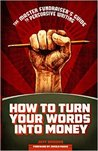 How to Turn Your Words Into Money: The Master Fundraiser's Guide to Persuasive Writing