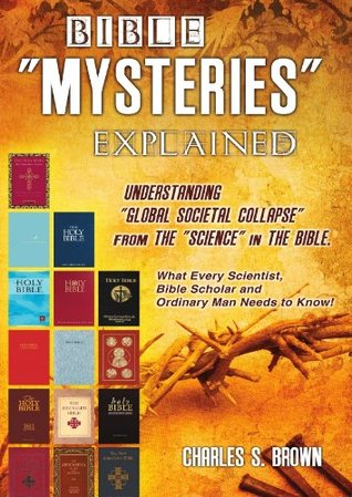"Bible ""Mysteries"" Explained: Understanding ""Global Societal Collapse"" from the ""Science"" in the Bible - What Every Scientist, Bible Scholar and Ordinary Man Needs to Know!"