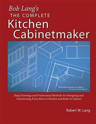 Bob Lang's Complete Kitchen Cabinet Maker: Shop Drawings and Professional Methods for Designing and Constructing Every Kind of Kitchen and Built-In Cabinet
