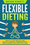 Flexible Dieting: How to Lose Weight and Build a Leaner, Stronger Body While Eating The Food You Love (If It Fits Your Macros, IIFYM) (Flexible Diet, Weight ... If It Fits Your Macros, Muscle Building)