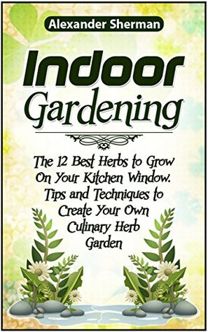 Indoor Gardening: The12 Best Herbs to Grow On Your Kitchen Window. Tips and Techniques to Create Your Own Culinary Herb Garden