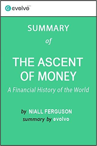 The Ascent of Money: Summary of the Key Ideas - Original Book by Niall Ferguson: A Financial History of the World