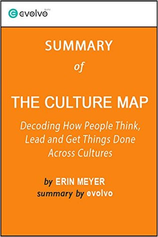 The Culture Map: Summary of the Key Ideas - Original Book by Erin Meyer: Decoding How People Think, Lead and Get Things Done Across Cultures