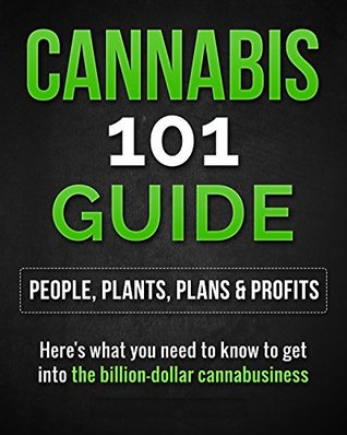 CANNABIS 101 GUIDE- People, Plants, Plans & Profits: Here's what you need to know to get into the billion-dollar cannabusiness