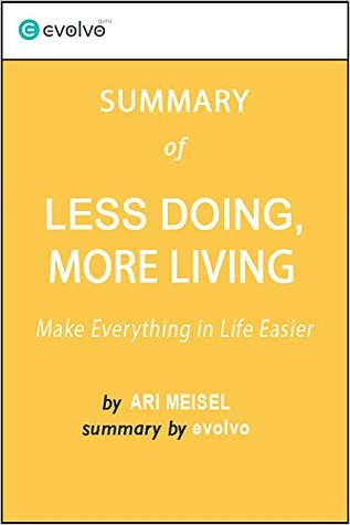 Less Doing, More Living: Summary of the Key Ideas - Original Book by Ari Meisel: Make Everything in Life Easier