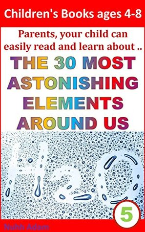 Children's Books ages 4-8: Parents, your child can easily read and learn about . The 30 most astonishing Elements Around Us (children science books, kids chemistry, science for children)