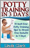Potty Training In 3 Days: 33 Best-Ever Potty Training Tips To Stress Free Results In 3 Days (Potty Training, Potty Training in 3 Days, Potty Train in a Weekend)